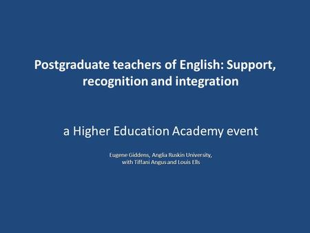 Eugene Giddens, Anglia Ruskin University, with Tiffani Angus and Louis Ells Postgraduate teachers of English: Support, recognition and integration a Higher.