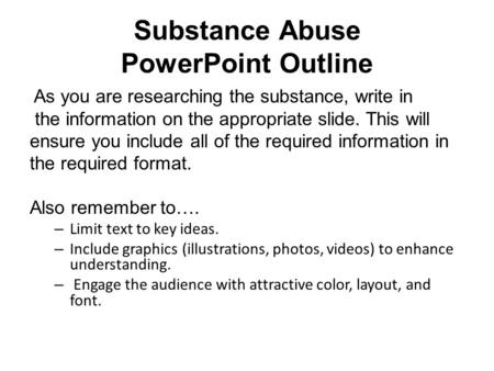Substance Abuse PowerPoint Outline As you are researching the substance, write in the information on the appropriate slide. This will ensure you include.