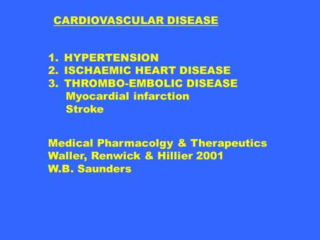 CARDIOVASCULAR DISEASE 1.HYPERTENSION 2.ISCHAEMIC HEART DISEASE 3.THROMBO-EMBOLIC DISEASE Myocardial infarction Stroke Medical Pharmacolgy & Therapeutics.