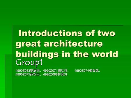 Introductions of two great architecture buildings in the world Introductions of two great architecture buildings in the world Group1 4990Z033 劉涵秀、 4990Z071.