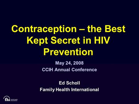 Contraception – the Best Kept Secret in HIV Prevention May 24, 2008 CCIH Annual Conference Ed Scholl Family Health International.