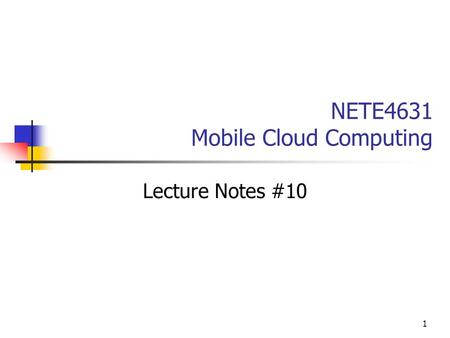 1 NETE4631 Mobile Cloud Computing Lecture Notes #10.