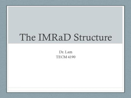 The IMRaD Structure Dr. Lam TECM 4190. Why is this important? Your project, duh Consumers of research You form opinions based on research (whether you.
