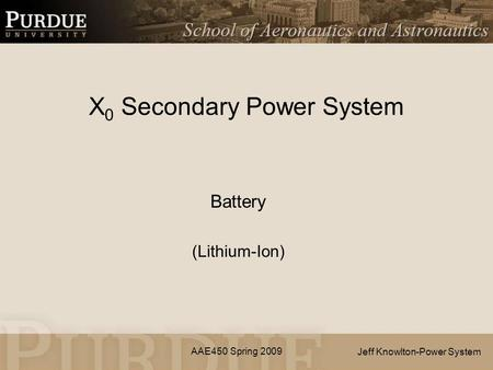 AAE450 Spring 2009 X 0 Secondary Power System Battery (Lithium-Ion) Jeff Knowlton-Power System.