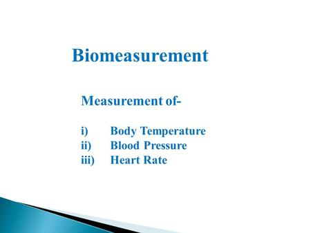 Biomeasurement Measurement of- i)Body Temperature ii)Blood Pressure iii)Heart Rate.