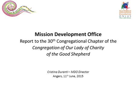 Mission Development Office Report to the 30 th Congregational Chapter of the Congregation of Our Lady of Charity of the Good Shepherd Cristina Duranti.
