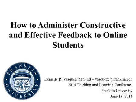 How to Administer Constructive and Effective Feedback to Online Students Denielle R. Vazquez, M.S.Ed – 2014 Teaching and Learning.