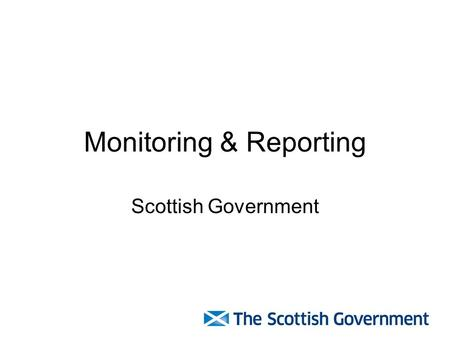 Monitoring & Reporting Scottish Government. Reporting timescales DateReport 30 October 2013Mid Year Report 30 April 2014End of Year 1 Report 30 October.
