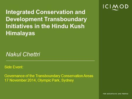Integrated Conservation and Development Transboundary Initiatives in the Hindu Kush Himalayas Nakul Chettri Side Event: Governance of the Transboundary.