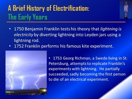 A Brief History of Electrification: The Early Years 1750 Benjamin Franklin tests his theory that lightning is electricity by diverting lightning into.