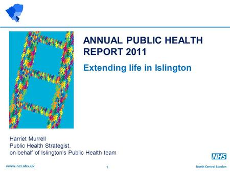 1 www.ncl.nhs.uk ANNUAL PUBLIC HEALTH REPORT 2011 Extending life in Islington Harriet Murrell Public Health Strategist. on behalf of Islington's Public.