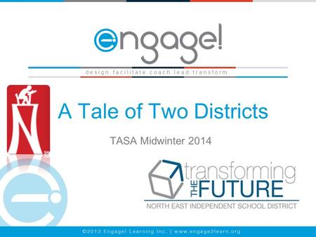 A Tale of Two Districts TASA Midwinter 2014 d e s i g n. f a c i l i t a t e. c o a c h. l e a d. t r a n s f o r m.