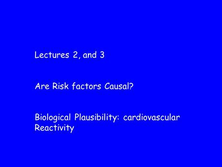 Lectures 2, and 3 Are Risk factors Causal? Biological Plausibility: cardiovascular Reactivity.
