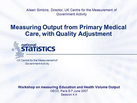 Measuring Output from Primary Medical Care, with Quality Adjustment Workshop on measuring Education and Health Volume Output OECD, Paris 6-7 June 2007.