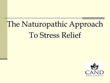 The Naturopathic Approach To Stress Relief. Principles of Naturopathic Medicine First do no harm The healing power of nature Identify and treat the cause.