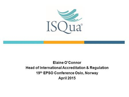 Elaine O'Connor Head of International Accreditation & Regulation 19 th EPSO Conference Oslo, Norway April 2015.