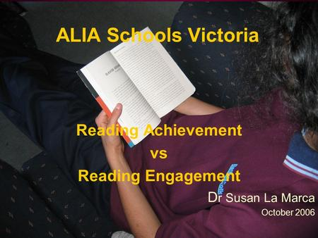 ALIA Schools Victoria Reading Achievement vs Reading Engagement D r Susan La Marca October 2006.