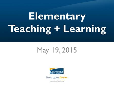 Elementary Teaching + Learning May 19, 2015. Agenda I.Framing our work with SRG II.DMPS Grading Practices III.15 Fixes for Grading IV.Next Steps.