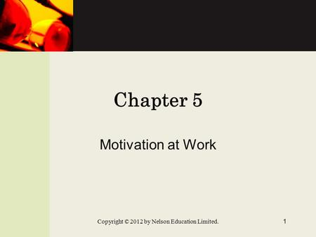 Chapter 5 Motivation at Work Copyright © 2012 by Nelson Education Limited. 1.