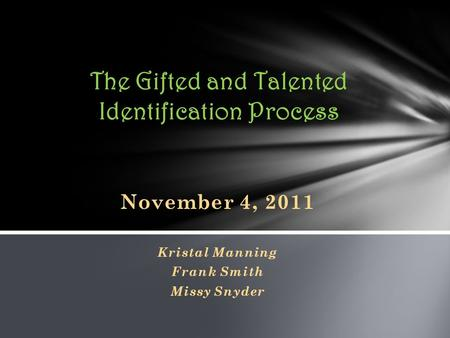 November 4, 2011 Kristal Manning Frank Smith Missy Snyder The Gifted and Talented Identification Process.