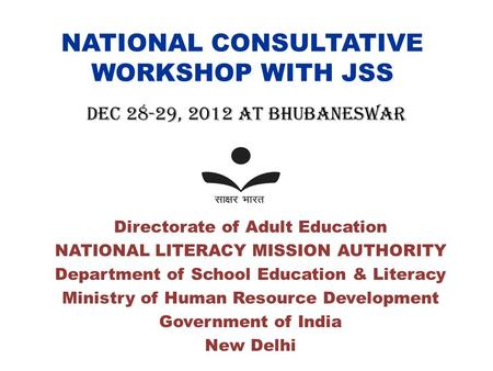 NATIONAL CONSULTATIVE WORKSHOP WITH JSS Directorate of Adult Education NATIONAL LITERACY MISSION AUTHORITY Department of School Education & Literacy Ministry.
