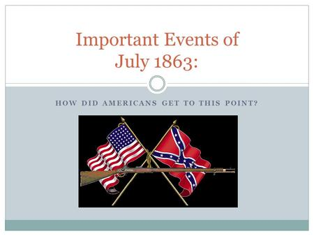 HOW DID AMERICANS GET TO THIS POINT? Important Events of July 1863: