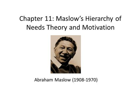 Chapter 11: Maslow's Hierarchy of Needs Theory and Motivation Abraham Maslow (1908-1970)