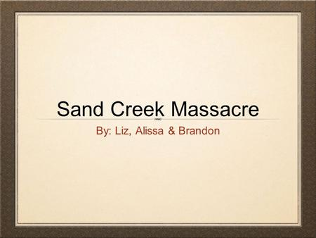 Sand Creek Massacre By: Liz, Alissa & Brandon. What was the sand creek massacre? How was the Sand creek massacre Carried out? The Sand Creek Massacre.