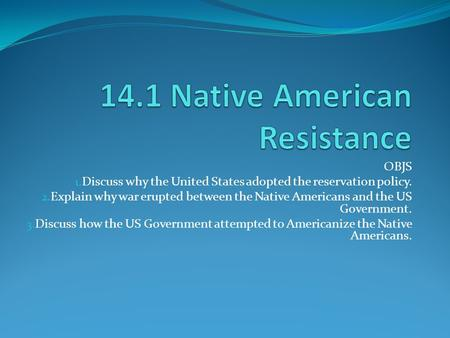 OBJS 1. Discuss why the United States adopted the reservation policy. 2. Explain why war erupted between the Native Americans and the US Government. 3.