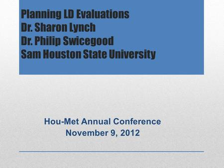 Planning LD Evaluations Dr. Sharon Lynch Dr. Philip Swicegood Sam Houston State University Hou-Met Annual Conference November 9, 2012.