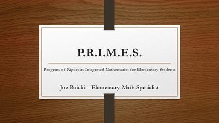 P.R.I.M.E.S. Program of Rigorous Integrated Mathematics for Elementary Students Joe Roicki – Elementary Math Specialist.
