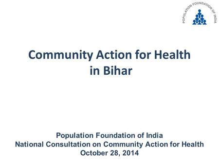 Community Action for Health in Bihar Population Foundation of India National Consultation on Community Action for Health October 28, 2014.