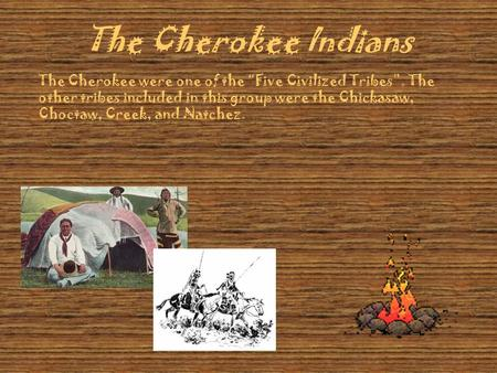"The Cherokee Indians The Cherokee were one of the ""Five Civilized Tribes"". The other tribes included in this group were the Chickasaw, Choctaw, Creek,"