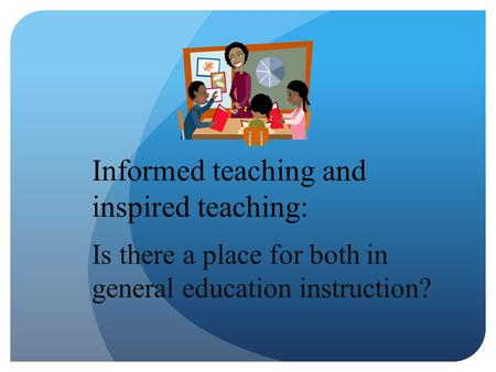 Informed teaching and inspired teaching: Is there a place for both in general education instruction?