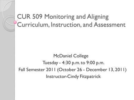 CUR 509 Monitoring and Aligning Curriculum, Instruction, and Assessment McDaniel College Tuesday ‑ 4:30 p.m. to 9:00 p.m. Fall Semester 2011 (October 26.