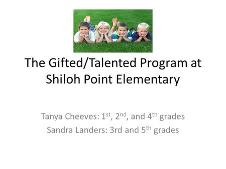 The Gifted/Talented Program at Shiloh Point Elementary Tanya Cheeves: 1 st, 2 nd, and 4 th grades Sandra Landers: 3rd and 5 th grades.