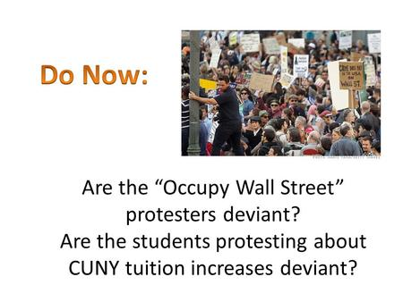 "Are the ""Occupy Wall Street"" protesters deviant? Are the students protesting about CUNY tuition increases deviant?"