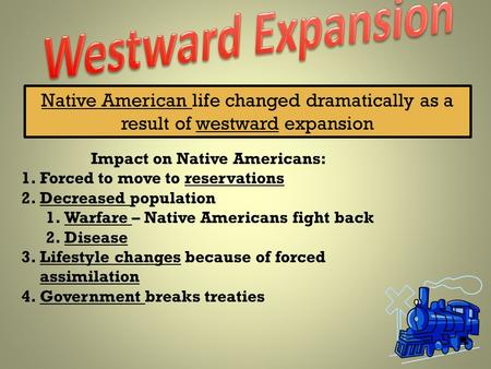Native American life changed dramatically as a result of westward expansion Impact on Native Americans: 1.Forced to move to reservations 2.Decreased population.