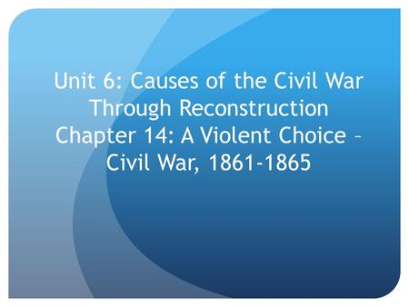 Unit 6: Causes of the Civil War Through Reconstruction Chapter 14: A Violent Choice – Civil War, 1861-1865.