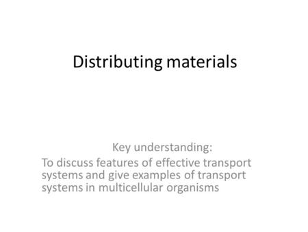 Distributing materials Key understanding: To discuss features of effective transport systems and give examples of transport systems in multicellular organisms.