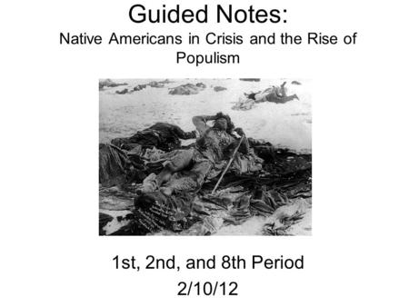 Guided Notes: Native Americans in Crisis and the Rise of Populism 1st, 2nd, and 8th Period 2/10/12.