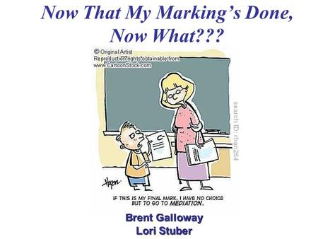 Now That My Marking's Done, Now What??? Brent Galloway Lori Stuber.