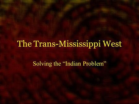 "The Trans-Mississippi West Solving the ""Indian Problem"""
