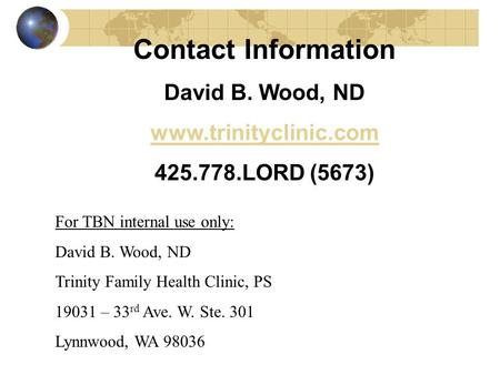 Contact Information David B. Wood, ND www.trinityclinic.com 425.778.LORD (5673) For TBN internal use only: David B. Wood, ND Trinity Family Health Clinic,