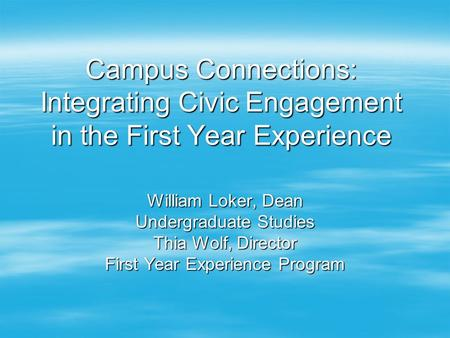 Campus Connections: Integrating Civic Engagement in the First Year Experience William Loker, Dean Undergraduate Studies Thia Wolf, Director First Year.