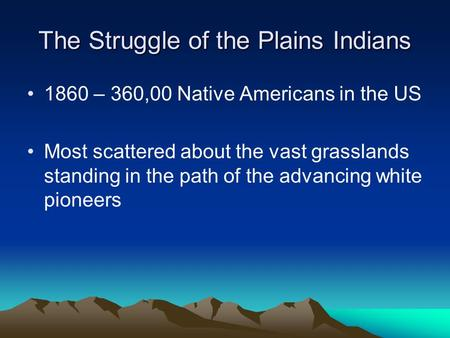 The Struggle of the Plains Indians 1860 – 360,00 Native Americans in the US Most scattered about the vast grasslands standing in the path of the advancing.