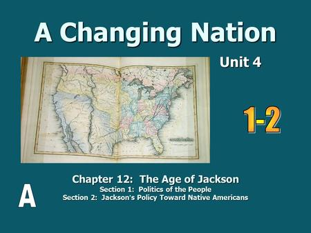 A Changing Nation Unit 4 Unit 4 Chapter 12: The Age of Jackson Section 1: Politics of the People Section 2: Jackson ' s Policy Toward Native Americans.
