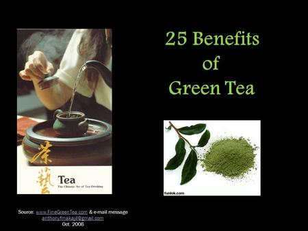 25 Benefits of Green Tea Source:  &  messagewww.FineGreenTea.com Oct. 2008.