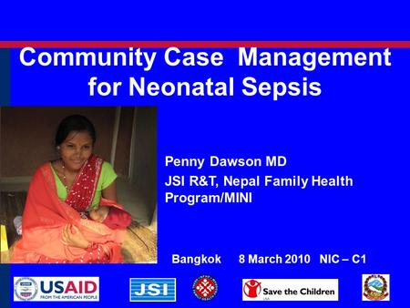 Community Case Management for Neonatal Sepsis Bangkok 8 March 2010 NIC – C1 Penny Dawson MD JSI R&T, Nepal Family Health Program/MINI.