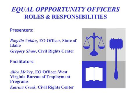 EQUAL OPPPORTUNITY OFFICERS ROLES & RESPONSIBILITIES Presenters: Rogelio Valdez, EO Officer, State of Idaho Gregory Shaw, Civil Rights Center Facilitators: